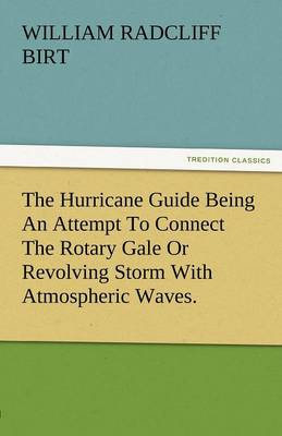 The Hurricane Guide Being an Attempt to Connect the Rotary Gale or Revolving Storm with Atmospheric Waves. (Paperback)