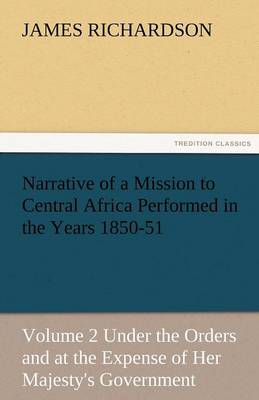 Narrative of a Mission to Central Africa Performed in the Years 1850-51, Volume 2 Under the Orders and at the Expense of Her Majesty's Government (Paperback)