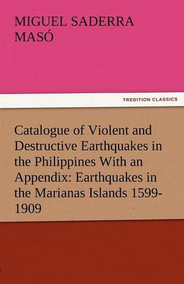 Catalogue of Violent and Destructive Earthquakes in the Philippines with an Appendix: Earthquakes in the Marianas Islands 1599-1909 (Paperback)