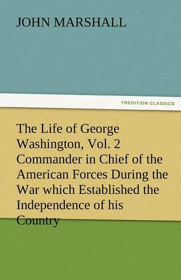 The Life of George Washington, Vol. 2 Commander in Chief of the American Forces During the War Which Established the Independence of His Country and F (Paperback)