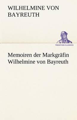 Memoiren Der Markgrafin Wilhelmine Von Bayreuth (Paperback)