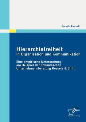 Hierarchiefreiheit in Organisation Und Kommunikation: Eine Empirische Untersuchung Am Beispiel Der Holl Ndischen Unternehmensberatung Kessels & Smit (Paperback)