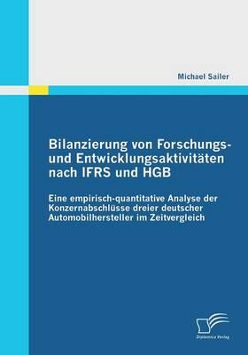 Bilanzierung Von Forschungs- Und Entwicklungsaktivitaten Nach Ifrs Und Hgb: Eine Empirisch-Quantitative Analyse Der Konzernabschlusse Dreier Deutscher (Paperback)