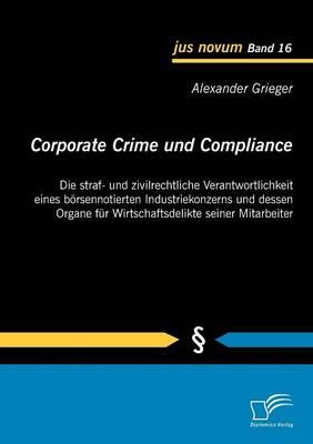 Corporate Crime Und Compliance: Die Straf- Und Zivilrechtliche Verantwortlichkeit Eines B Rsennotierten Industriekonzerns Und Dessen Organe Fur Wirtsc (Paperback)