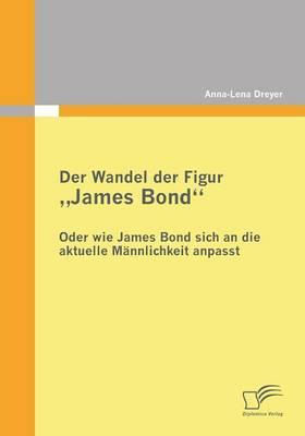 Der Wandel Der Figur James Bond - Oder Wie James Bond Sich an Die Aktuelle Mannlichkeit Anpasst (Paperback)