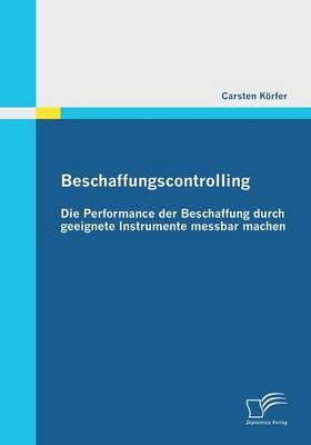 Beschaffungscontrolling - Die Performance Der Beschaffung Durch Geeignete Instrumente Messbar Machen (Paperback)