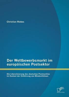 Der Wettbewerbsmarkt Im Europaischen Postsektor: Die Liberalisierung Des Deutschen Postmarktes Im Kontext Der Einfuhrung Von Mindestlohnen (Paperback)