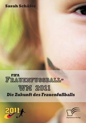 Fifa Frauenfussball-Wm 2011: Die Zukunft Des Frauenfussballs (Paperback)