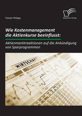 Wie Kostenmanagement Die Aktienkurse Beeinflusst: Aktienmarktreaktionen Auf Die Ankundigung Von Sparprogrammen (Paperback)