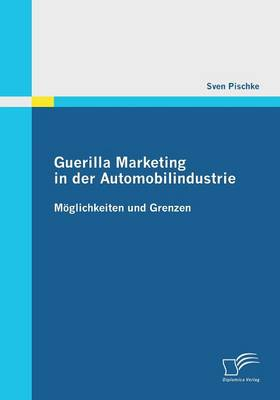 Guerilla Marketing in Der Automobilindustrie - Moglichkeiten Und Grenzen (Paperback)