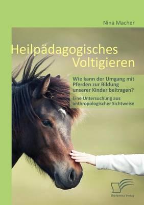 Heilp Dagogisches Voltigieren: Wie Kann Der Umgang Mit Pferden Zur Bildung Unserer Kinder Beitragen? (Paperback)