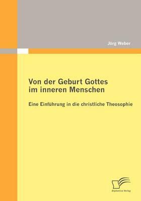 Von Der Geburt Gottes Im Inneren Menschen: Eine Einf Hrung in Die Christliche Theosophie (Paperback)