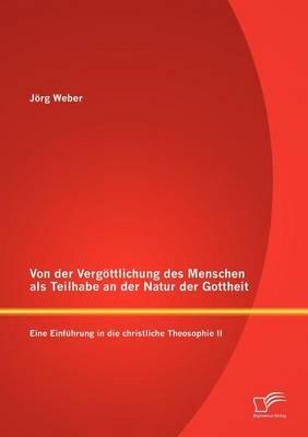 Von Der Verg Ttlichung Des Menschen ALS Teilhabe an Der Natur Der Gottheit: Eine Einf Hrung in Die Christliche Theosophie II (Paperback)