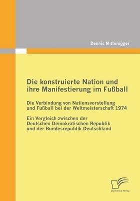 Die Konstruierte Nation Und Ihre Manifestierung Im Fussball: Die Verbindung Von Nationsvorstellung Und Fussball Bei Der Weltmeisterschaft 1974 (Paperback)