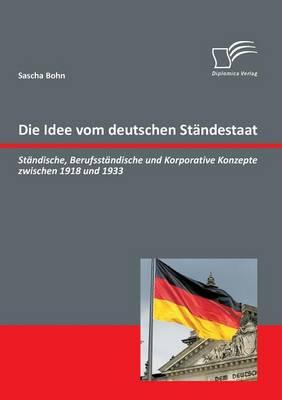 Die Idee Vom Deutschen Standestaat: Standische, Berufsstandische Und Korporative Konzepte Zwischen 1918 Und 1933 (Paperback)