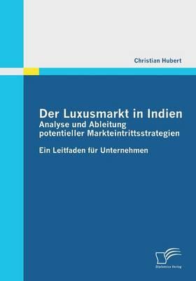Der Luxusmarkt in Indien: Analyse Und Ableitung Potentieller Markteintrittsstrategien (Paperback)