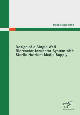 Design of a Single Well Bioreactor-Incubator System with Sterile Nutrient Media Supply (Paperback)