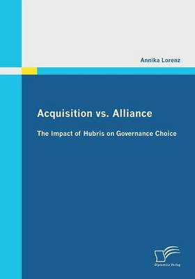 Acquisition vs. Alliance: The Impact of Hubris on Governance Choice (Paperback)