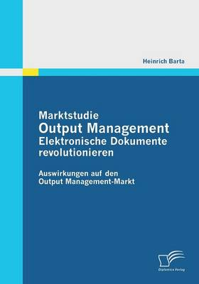 Marktstudie Output Management: Elektronische Dokumente Revolutionieren (Paperback)