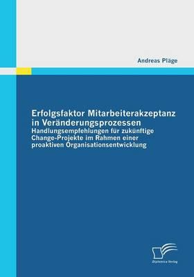 Erfolgsfaktor Mitarbeiterakzeptanz in Veranderungsprozessen: Handlungsempfehlungen Fur Zukunftige Change-Projekte Im Rahmen Einer Proaktiven Organisat (Paperback)