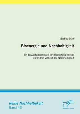 Bioenergie Und Nachhaltigkeit: Ein Bewertungsmodell Fur Bioenergieprojekte Unter Dem Aspekt Der Nachhaltigkeit (Paperback)