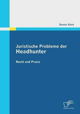 Juristische Probleme Der Headhunter: Recht Und Praxis (Paperback)