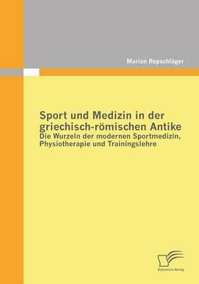Sport Und Medizin in Der Griechisch-Romischen Antike: Die Wurzeln Der Modernen Sportmedizin, Physiotherapie Und Trainingslehre (Paperback)