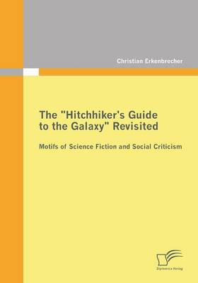 The Hitchhiker's Guide to the Galaxy Revisited: Motifs of Science Fiction and Social Criticism (Paperback)