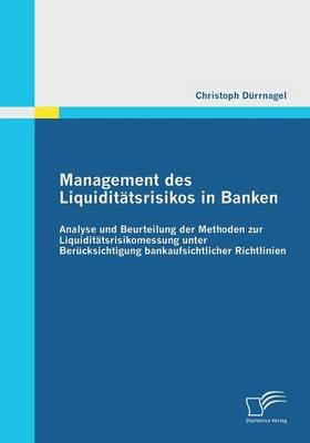 Management Des Liquiditatsrisikos in Banken: Analyse Und Beurteilung Der Methoden Zur Liquiditatsrisikomessung Unter Berucksichtigung Bankaufsichtlich (Paperback)