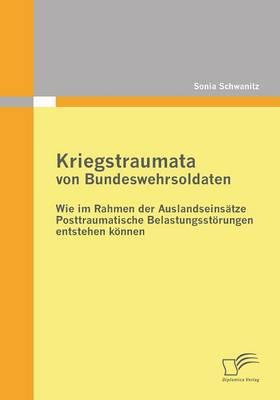 Kriegstraumata Von Bundeswehrsoldaten: Wie Im Rahmen Der Auslandseinsatze Posttraumatische Belastungsstorungen Entstehen Konnen (Paperback)