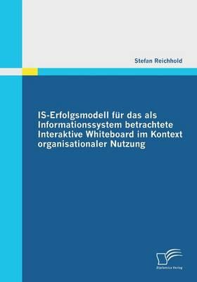 Is-Erfolgsmodell Fur Das ALS Informationssystem Betrachtete Interaktive Whiteboard Im Kontext Organisationaler Nutzung (Paperback)