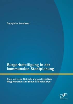 Burgerbeteiligung in Der Kommunalen Stadtplanung: Eine Kritische Betrachtung Partizipativer Moglichkeiten Am Beispiel Mediaspree (Paperback)