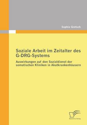 Soziale Arbeit Im Zeitalter Des G-Drg-Systems: Auswirkungen Auf Den Sozialdienst Der Somatischen Kliniken in Akutkrankenhausern (Paperback)