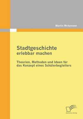 Stadtgeschichte Erlebbar Machen: Theorien, Methoden Und Ideen Fur Das Konzept Eines Schulerbegleiters (Paperback)