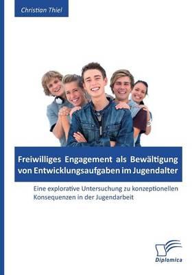 Freiwilliges Engagement ALS Bewaltigung Von Entwicklungsaufgaben Im Jugendalter: Eine Explorative Untersuchung Zu Konzeptionellen Konsequenzen in Der (Paperback)