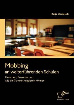 Mobbing an Weiterf Hrenden Schulen: Ursachen, Prozesse Und Wie Die Schulen Reagieren K Nnen (Paperback)