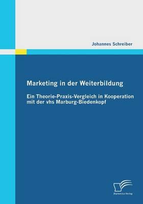 Marketing in Der Weiterbildung: Ein Theorie-Praxis-Vergleich in Kooperation Mit Der Vhs Marburg-Biedenkopf (Paperback)