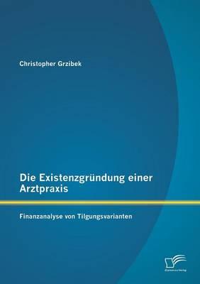 Die Existenzgrundung Einer Arztpraxis: Finanzanalyse Von Tilgungsvarianten (Paperback)