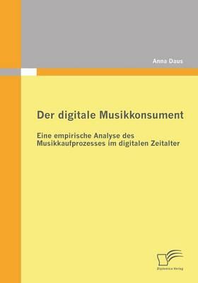 Der Digitale Musikkonsument: Eine Empirische Analyse Des Musikkaufprozesses Im Digitalen Zeitalter (Paperback)