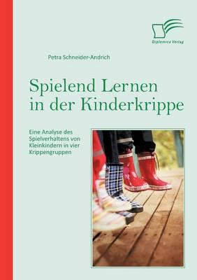 Spielend Lernen in Der Kinderkrippe: Eine Analyse Des Spielverhaltens Von Kleinkindern in Vier Krippengruppen (Paperback)