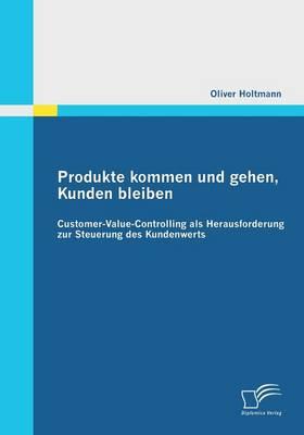 Produkte Kommen Und Gehen, Kunden Bleiben: Customer-Value-Controlling ALS Herausforderung Zur Steuerung Des Kundenwerts (Paperback)
