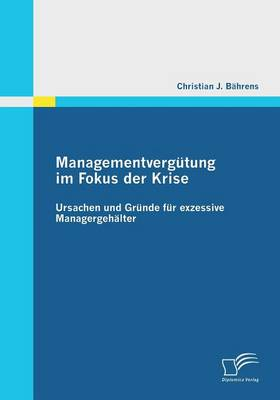 Managementvergutung Im Fokus Der Krise: Ursachen Und Grunde Fur Exzessive Managergehalter (Paperback)