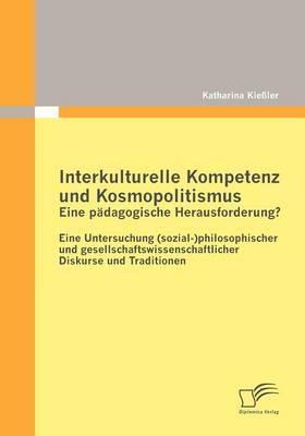 Interkulturelle Kompetenz Und Kosmopolitismus - Eine P Dagogische Herausforderung? Eine Untersuchung (Sozial-)Philosophischer Und Gesellschaftswissenschaftlicher Diskurse Und Traditionen (Paperback)