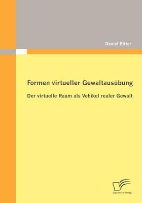 Formen Virtueller Gewaltaus Bung: Der Virtuelle Raum ALS Vehikel Realer Gewalt (Paperback)