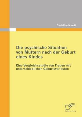 Die Psychische Situation Von Muttern Nach Der Geburt Eines Kindes: Eine Vergleichsstudie Von Frauen Mit Unterschiedlichen Geburtsverlaufen (Paperback)