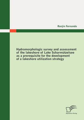Hydromorphologic Survey and Assessment of the Lakeshore of Lake Scharmutzelsee as a Prerequisite for the Development of a Lakeshore Utilization Strategy (Paperback)