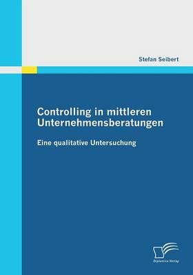 Controlling in Mittleren Unternehmensberatungen: Eine Qualitative Untersuchung (Paperback)