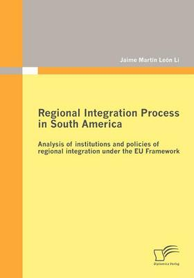 Regional Integration Process in South America: Analysis of Institutions and Policies of Regional Integration Under the EU Framework (Paperback)