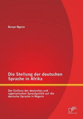 Die Stellung Der Deutschen Sprache in Afrika: Der Einfluss Der Deutschen Und Nigerianischen Sprachpolitik Auf Die Deutsche Sprache in Nigeria (Paperback)