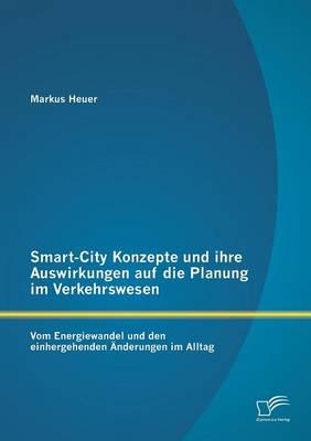 Smart-City Konzepte Und Ihre Auswirkungen Auf Die Planung Im Verkehrswesen: Vom Energiewandel Und Den Einhergehenden Anderungen Im Alltag (Paperback)